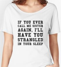 If you ever call me sister again, I'll have you strangled in your sleep Women's Relaxed Fit T-Shirt