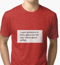 I want someone to think about me the way I think about coffee. Coffee, quotes  Tri-blend T-Shirt
