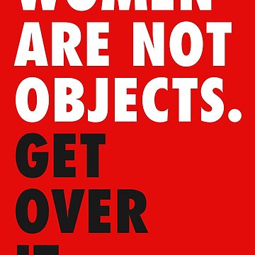 Women are Not Objects. Get Over it. (white) by designite