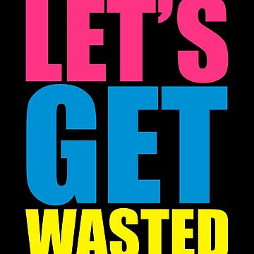 Let's Get Wasted Funny Quote by quarantine81