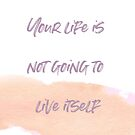Your life is not going to live itself by xtinathewriter
