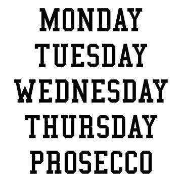MONDAY TUESDAY WEDNESDAY THURSDAY PROSECCO by limitlezz