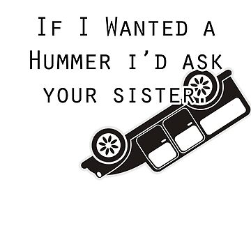 If I wanted a Hummer I'd Ask Your Sister Joke by FabloFreshcoBar