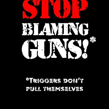 Funny Gun Rights Pro Second Amendment Rights USA Stop Blaming Guns Triggers Don't Pull Themselves by zot717
