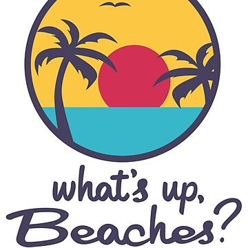 What's up, Beaches? by RumShirt