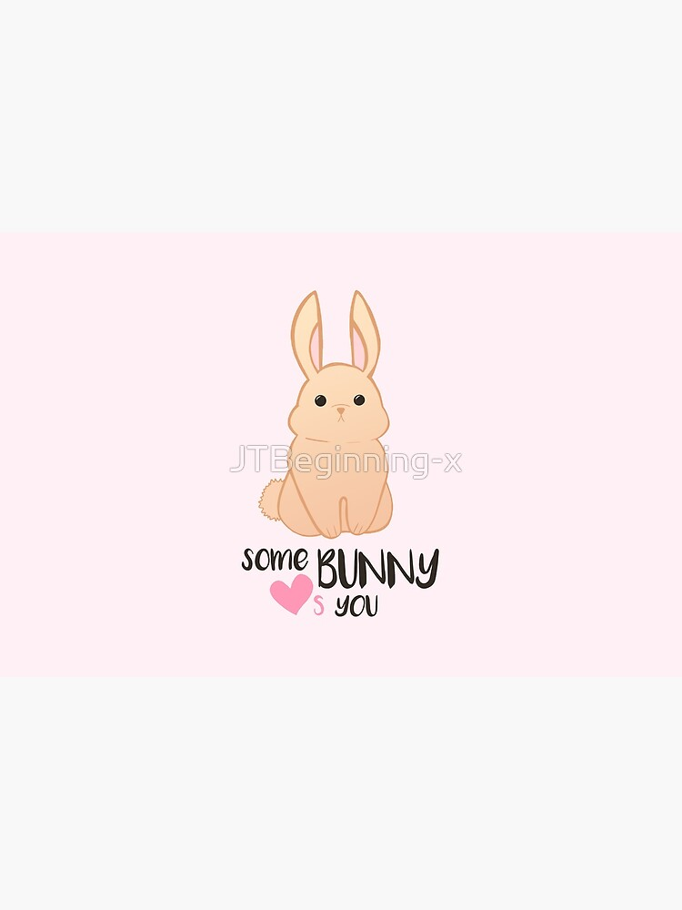 Some BUNNY loves you - Bunny Valentines - Valentine Puns - Rabbit Pun - Funny - Hilarious - Cute by JTBeginning-x