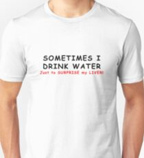 SOMETIMES I DRINK WATER JUST TO SURPRISE MY LIVER! Unisex T-Shirt