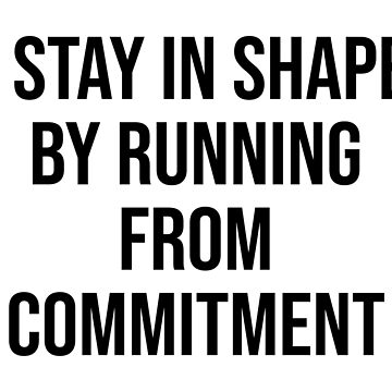 I STAY IN SHAPE BY RUNNING FROM COMMITMENT by limitlezz