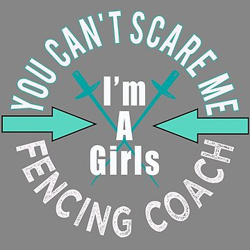 Funny you can not scare me I coach Girls Fencing Coach by LGamble12345