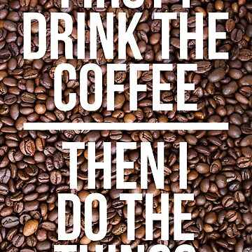 First I Drink The Coffee  by collection-life