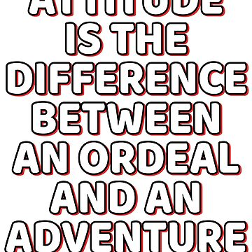 """Attitude Is The Difference Between An Ordeal And An Adventure"" tee design. Great for gifts too! by Customdesign200"