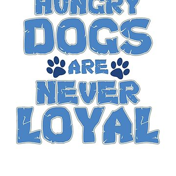 Fun Dog Lover Hungry Dogs are Never Loyal by KanigMarketplac