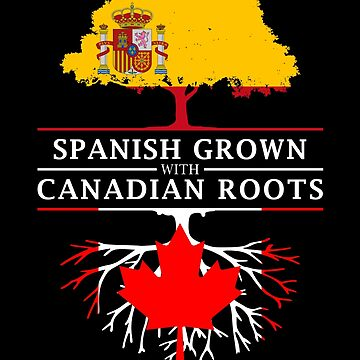 Spanish Grown with Canadian Roots by ockshirts