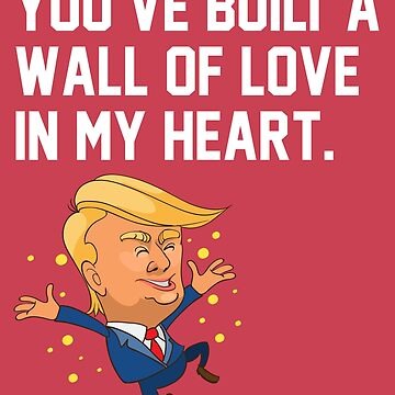 Romance / Love / Valentine's Day / President Humor / Heart / Sweet / Cuddle / You've Built A Wall Of Love In My Heart / Funny / Boyfriend / Wife / Husband / by larspat