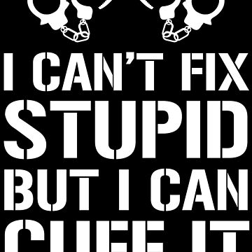 I Can't Fix Stupid But I Can Cuff It Police T-shirt by zcecmza