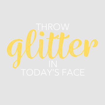 Throw Glitter in today's face by WordvineMedia