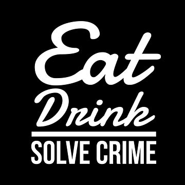 Eat Drink Solve Crime by FrenchToasty