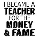 I Became A Teacher For The Money & Fame by coolfuntees