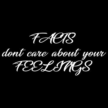 Facts Don't Care About Your Feelings by MillSociety