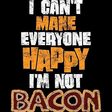 I can not make everyone happy I'm not a bacon! by IchliebeT-Shirt