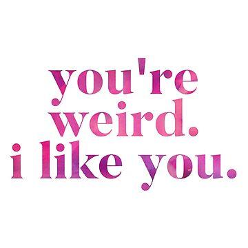 You're Weird. I Like You.  by greenoriginals