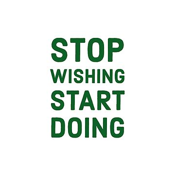 STOP WISHING START DOING - Motivational words by IdeasForArtists