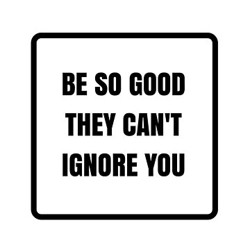 Be so good they cant ignore you - Motivational words by IdeasForArtists