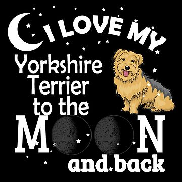 I Love My Yorkshire Terrier To The Moon by jzelazny