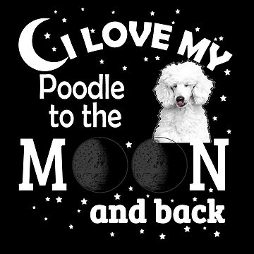 I Love My Poodle To The Moon And Back by jzelazny