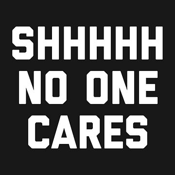 No One Cares Funny Quote by quarantine81