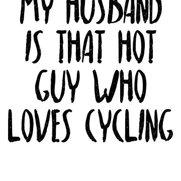 My Husband Is That Hot Guy Who Loves Cycling by dealzillas