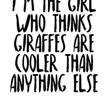 I'm The Girl Who Thinks Giraffes Are Cooler Than Anything Else by dealzillas