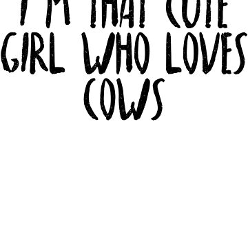 I'm That Cute Girl Who Loves Cows by dealzillas