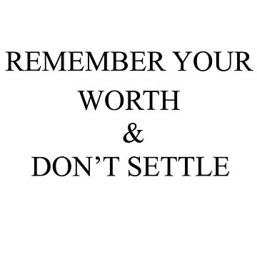 remember your worth and don't settle by laffsley