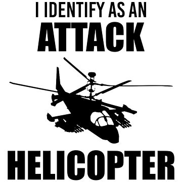 I Identify as an Attack Helicopter (Black) by MillSociety