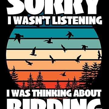 Birder Twitcher Funny Design - Sorry I Wasn't Listening I Was Thinking About Birding  by kudostees