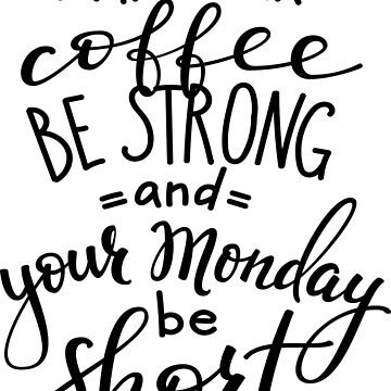 May Your Coffee Be Strong and Your Monday Be Short by ProjectX23
