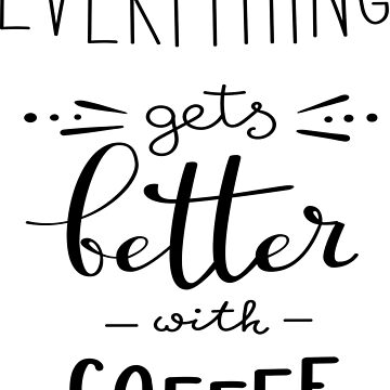 Everything Gets Better With Coffee by ProjectX23