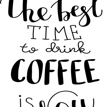 The Best Time To Drink  Coffee Is Now by ProjectX23