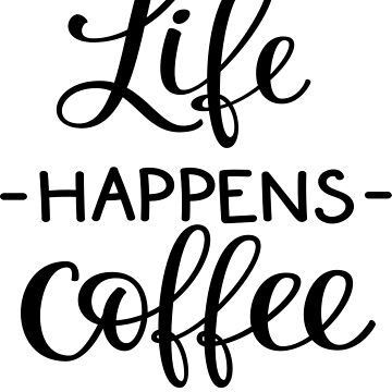 Life Happens Coffee Helps by ProjectX23