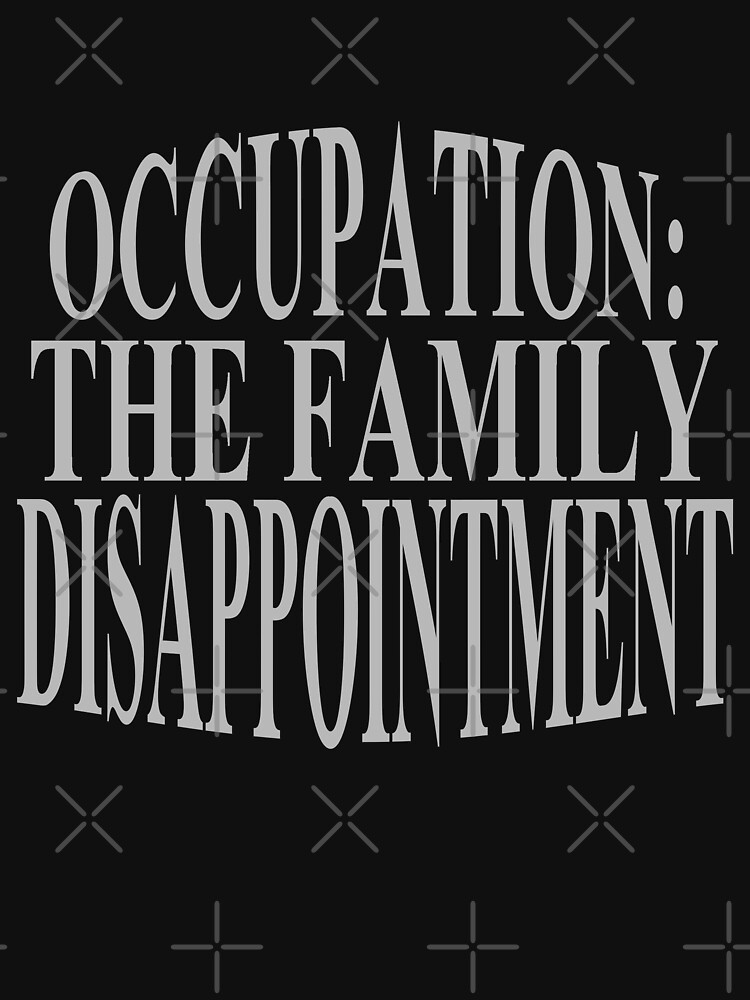 """""""occupation: Family Disappointment"""" Unisex T-Shirt By ..."""