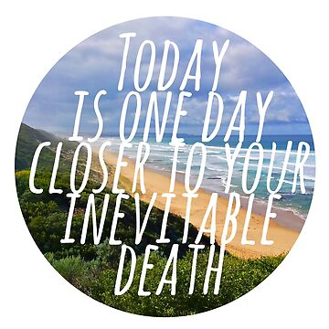 Today is One Day Closer To Your Inevitable Death by scribbledeath