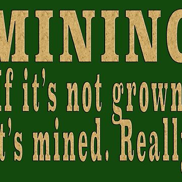 MINING If it's not grown, it's mined. Really. by LisaRent