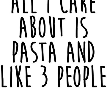 All I Care About Is Pasta And Like 3 People by kamrankhan