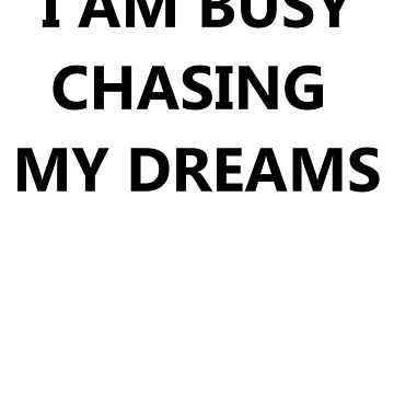 I AM BUSY CHASING MY DREAMS DO NOT LEAVE A MESSAGE by ShyneR