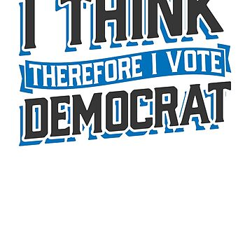 I Think Therefore I Vote Democrat by rockpapershirts