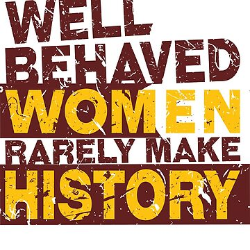 'Well Behaved Women Rarely Make History' Equality Gift by leyogi