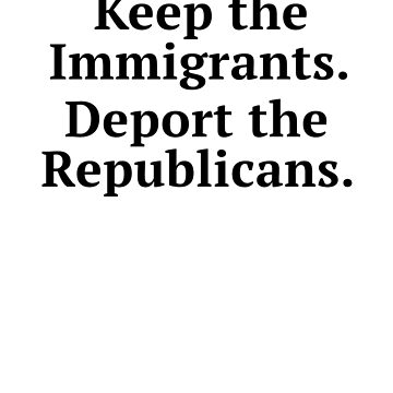 Keep The Immigrants Deport the Republicans by rockpapershirts