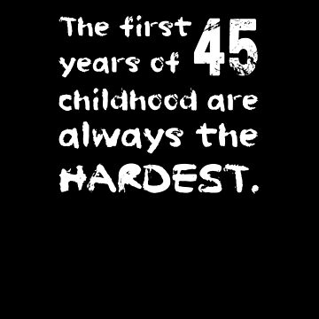 The First 45 Years Of Childhood Are The Hardest Shirt Funny 45th Birthday T-Shirt Great Gift for Mom, Dad Short-Sleeve Jersey Tee by CrusaderStore