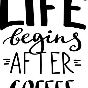 Life Begins After Coffee by ProjectX23